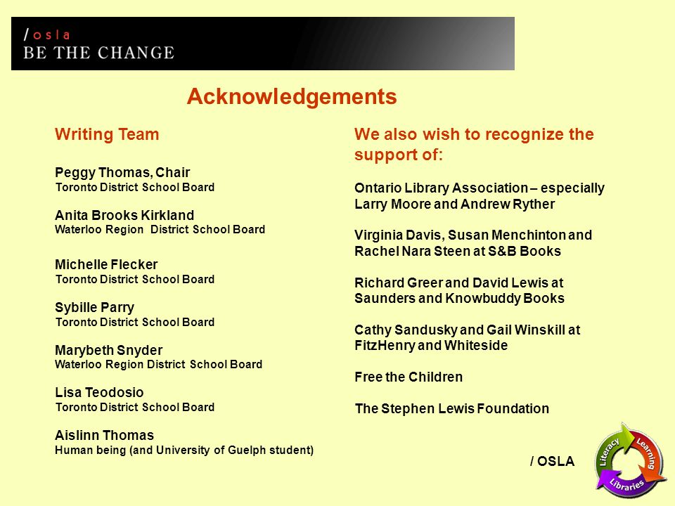 / OSLA Acknowledgements Writing Team Peggy Thomas, Chair Toronto District School Board Anita Brooks Kirkland Waterloo Region District School Board Michelle Flecker Toronto District School Board Sybille Parry Toronto District School Board Marybeth Snyder Waterloo Region District School Board Lisa Teodosio Toronto District School Board Aislinn Thomas Human being (and University of Guelph student) We also wish to recognize the support of: Ontario Library Association – especially Larry Moore and Andrew Ryther Virginia Davis, Susan Menchinton and Rachel Nara Steen at S&B Books Richard Greer and David Lewis at Saunders and Knowbuddy Books Cathy Sandusky and Gail Winskill at FitzHenry and Whiteside Free the Children The Stephen Lewis Foundation