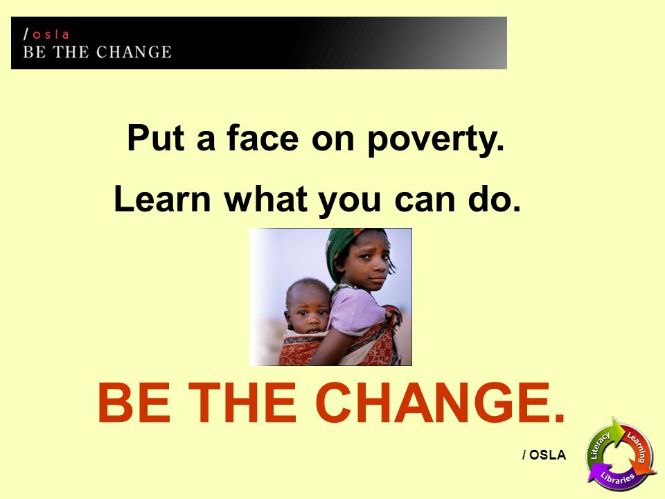 / OSLA Put a face on poverty. Learn what you can do. BE THE CHANGE.