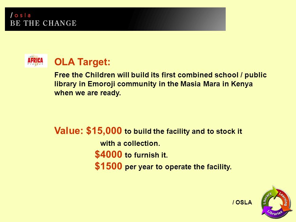 / OSLA Free the Children will build its first combined school / public library in Emoroji community in the Masia Mara in Kenya when we are ready.