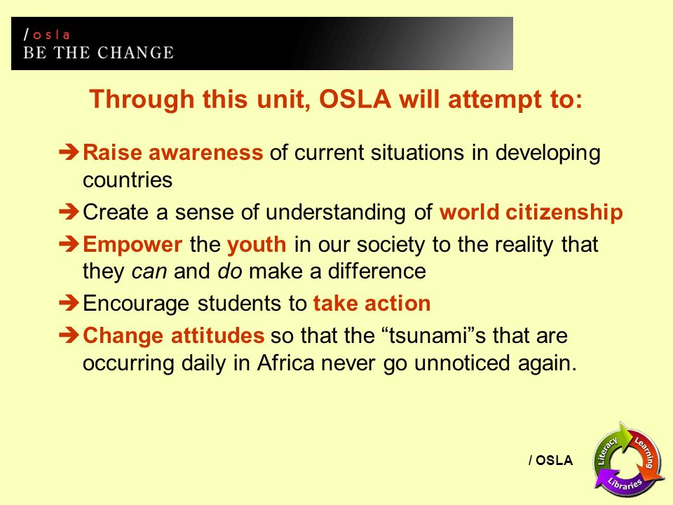 / OSLA Through this unit, OSLA will attempt to: Raise awareness of current situations in developing countries Create a sense of understanding of world citizenship Empower the youth in our society to the reality that they can and do make a difference Encourage students to take action Change attitudes so that the tsunamis that are occurring daily in Africa never go unnoticed again.
