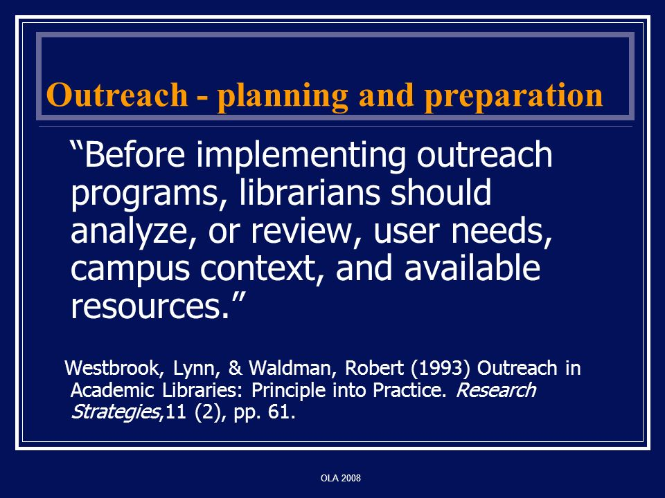 OLA 2008 Outreach - planning and preparation Before implementing outreach programs, librarians should analyze, or review, user needs, campus context, and available resources.