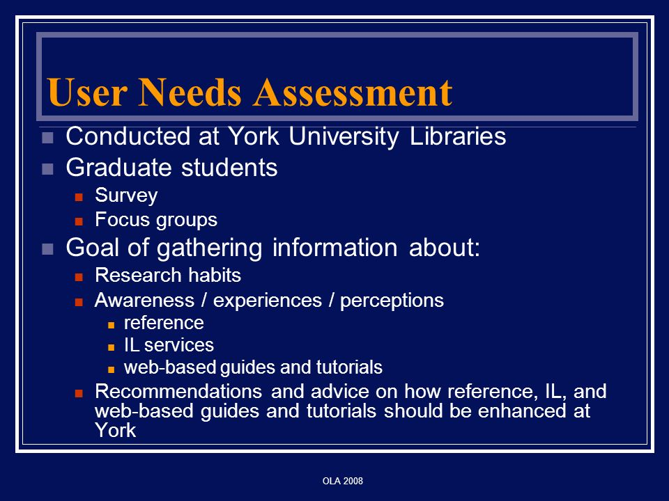 OLA 2008 User Needs Assessment Conducted at York University Libraries Graduate students Survey Focus groups Goal of gathering information about: Research habits Awareness / experiences / perceptions reference IL services web-based guides and tutorials Recommendations and advice on how reference, IL, and web-based guides and tutorials should be enhanced at York