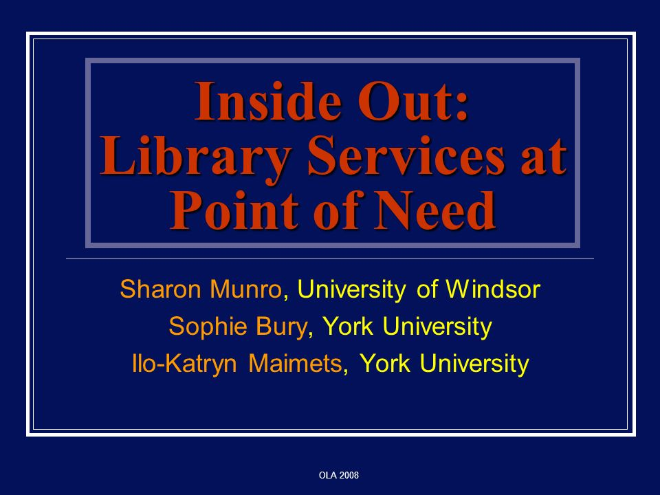 OLA 2008 Inside Out: Library Services at Point of Need Sharon Munro, University of Windsor Sophie Bury, York University Ilo-Katryn Maimets, York University