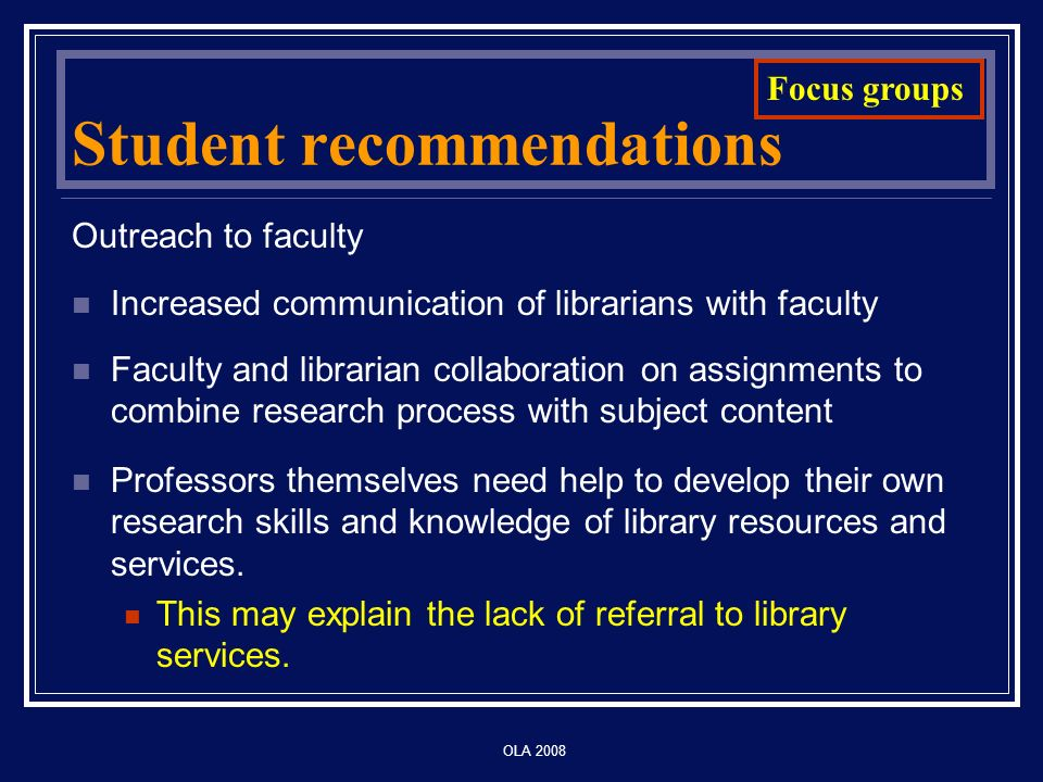 OLA 2008 Student recommendations Outreach to faculty Increased communication of librarians with faculty Faculty and librarian collaboration on assignments to combine research process with subject content Professors themselves need help to develop their own research skills and knowledge of library resources and services.