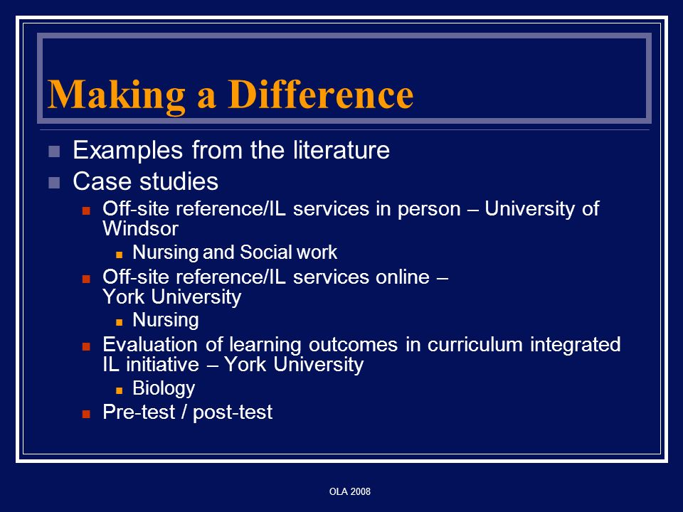 OLA 2008 Making a Difference Examples from the literature Case studies Off-site reference/IL services in person – University of Windsor Nursing and Social work Off-site reference/IL services online – York University Nursing Evaluation of learning outcomes in curriculum integrated IL initiative – York University Biology Pre-test / post-test