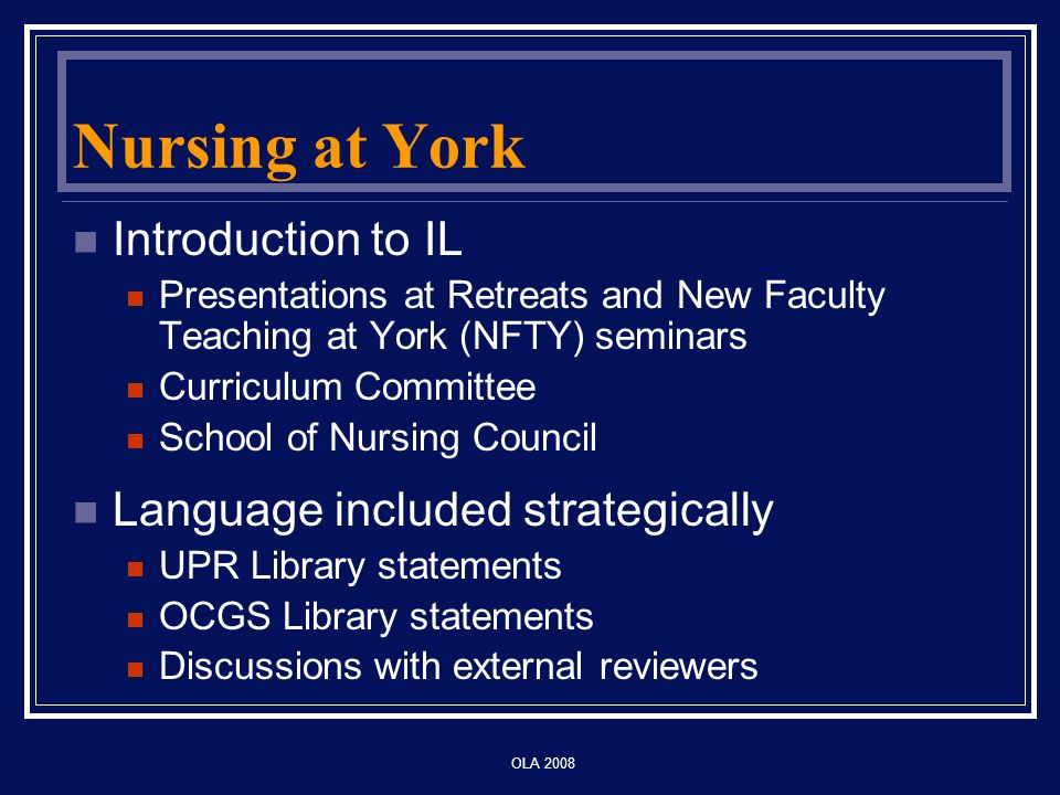 OLA 2008 Nursing at York Introduction to IL Presentations at Retreats and New Faculty Teaching at York (NFTY) seminars Curriculum Committee School of Nursing Council Language included strategically UPR Library statements OCGS Library statements Discussions with external reviewers