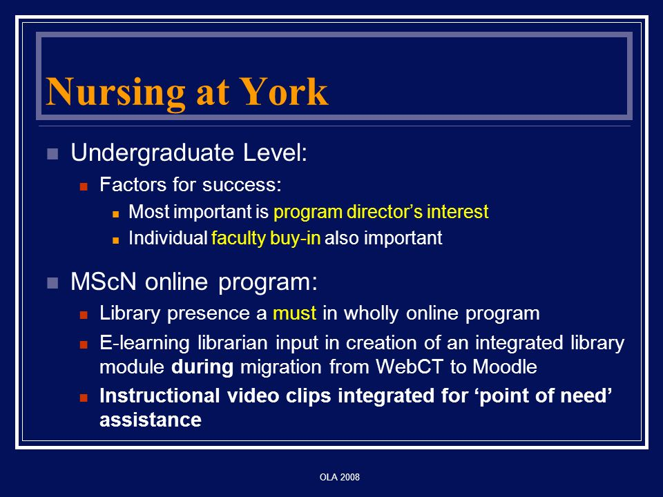 OLA 2008 Nursing at York Undergraduate Level: Factors for success: Most important is program directors interest Individual faculty buy-in also important MScN online program: Library presence a must in wholly online program E-learning librarian input in creation of an integrated library module during migration from WebCT to Moodle Instructional video clips integrated for point of need assistance