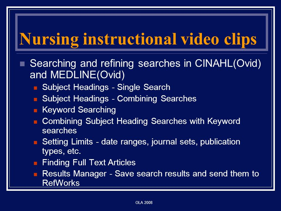 OLA 2008 Nursing instructional video clips Searching and refining searches in CINAHL(Ovid) and MEDLINE(Ovid) Subject Headings - Single Search Subject Headings - Combining Searches Keyword Searching Combining Subject Heading Searches with Keyword searches Setting Limits - date ranges, journal sets, publication types, etc.