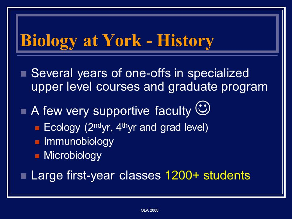 OLA 2008 Biology at York - History Several years of one-offs in specialized upper level courses and graduate program A few very supportive faculty Ecology (2 nd yr, 4 th yr and grad level) Immunobiology Microbiology Large first-year classes 1200+ students