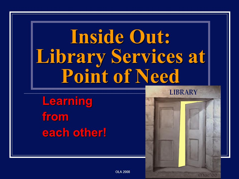 OLA 2008 Inside Out: Library Services at Point of Need Learningfrom each other! LIBRARY