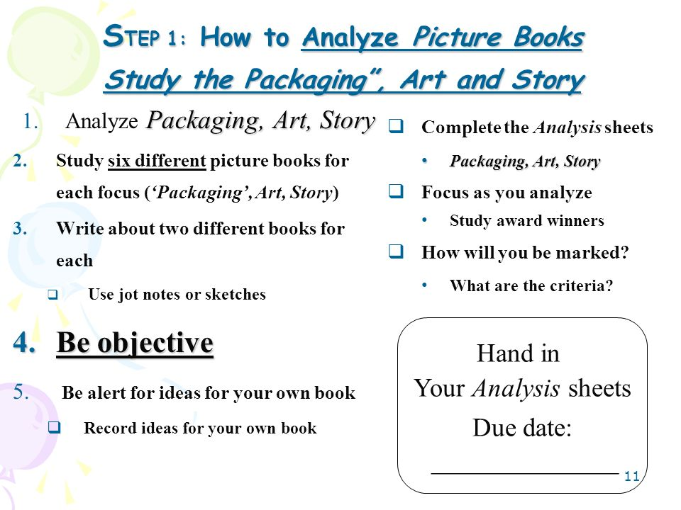 11 S TEP 1: How to Analyze Picture Books Study the Packaging, Art and Story Complete the Analysis sheets Packaging, Art, Story Packaging, Art, Story F