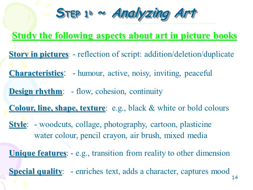 14 S TEP 1 b ~ Analyzing Art Study the following aspects about art in picture books Story in pictures Story in pictures : - reflection of script: addition/deletion/duplicate Characteristics Characteristics : - humour, active, noisy, inviting, peaceful Design rhythm Design rhythm: - flow, cohesion, continuity Colour, line, shape, texture Colour, line, shape, texture: e.g., black & white or bold colours Style Style:- woodcuts, collage, photography, cartoon, plasticine water colour, pencil crayon, air brush, mixed media Unique features Unique features: - e.g., transition from reality to other dimension Special quality Special quality: - enriches text, adds a character, captures mood
