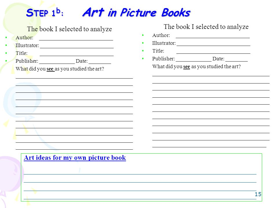 15 S TEP 1 b : Art in Picture Books The book I selected to analyze Author: ___________________________ Illustrator: ___________________________ Title: ___________________________ Publisher: _____________ Date: ________ What did you see as you studied the art.