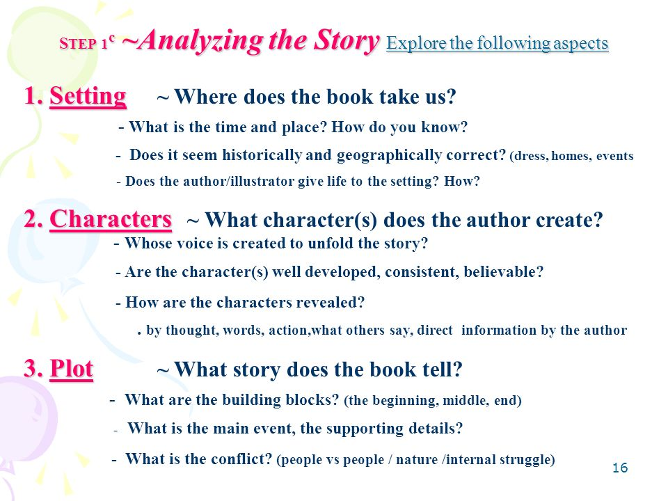 16 S TEP 1 c ~Analyzing the Story Explore the following aspects 1. Setting 1. Setting ~ Where does the book take us? - What is the time and place? How