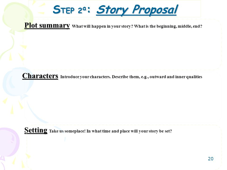 20 S TEP 2 a : Story Proposal Plot summary Plot summary What will happen in your story? What is the beginning, middle, end? Characters Characters Intr
