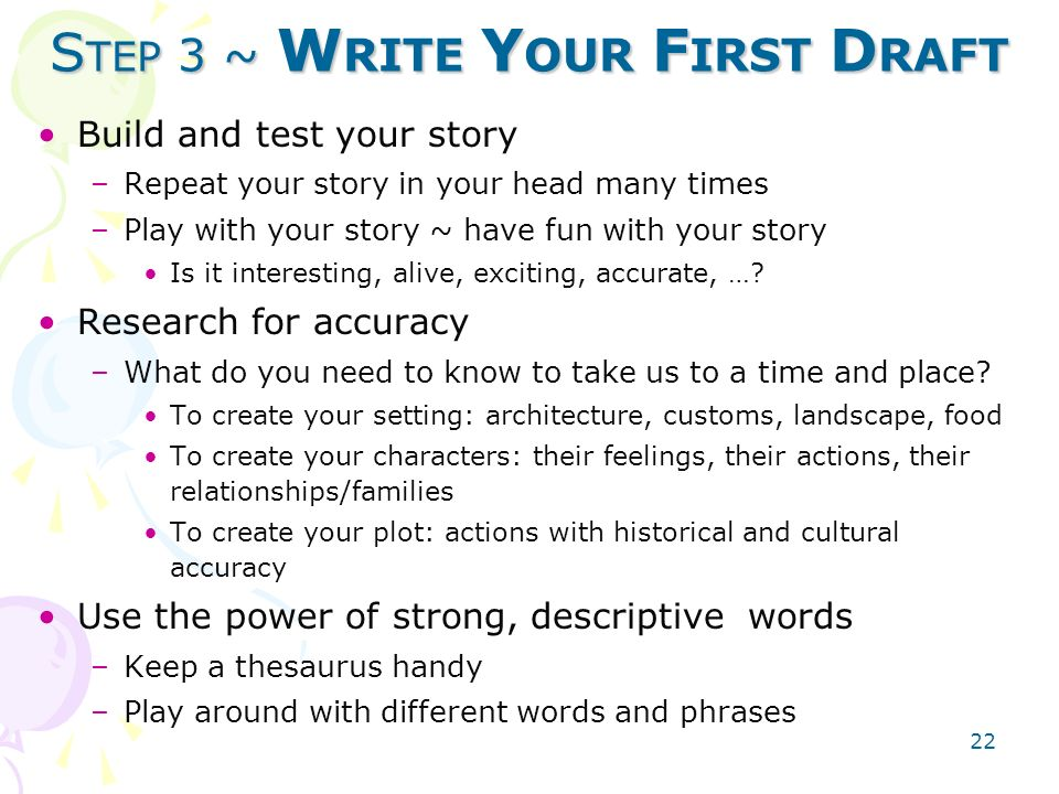 22 S TEP 3 ~ W RITE Y OUR F IRST D RAFT Build and test your story –Repeat your story in your head many times –Play with your story ~ have fun with your story Is it interesting, alive, exciting, accurate, ….