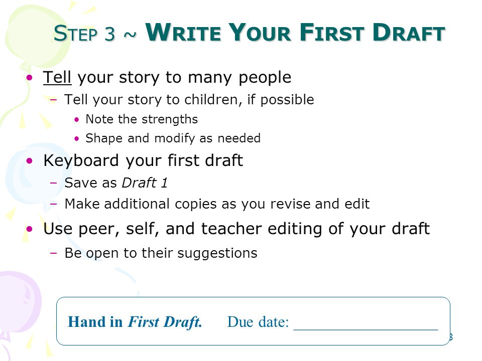 OLA Teaching Materials 23 S TEP 3 ~ W RITE Y OUR F IRST D RAFT Tell your story to many people –Tell your story to children, if possible Note the strengths Shape and modify as needed Keyboard your first draft –Save as Draft 1 –Make additional copies as you revise and edit Use peer, self, and teacher editing of your draft –Be open to their suggestions Hand in First Draft.