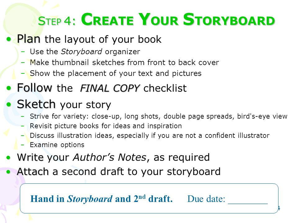 24 S TEP 4: C REATE Y OUR S TORYBOARD PlanPlan the layout of your book –Use the Storyboard organizer –Make thumbnail sketches from front to back cover –Show the placement of your text and pictures Follow FINAL COPYFollow the FINAL COPY checklist SketchSketch your story –Strive for variety: close-up, long shots, double page spreads, bird s-eye view –Revisit picture books for ideas and inspiration –Discuss illustration ideas, especially if you are not a confident illustrator –Examine options WriteWrite your Authors Notes, as required AttachAttach a second draft to your storyboard Hand in Storyboard and 2 nd draft.