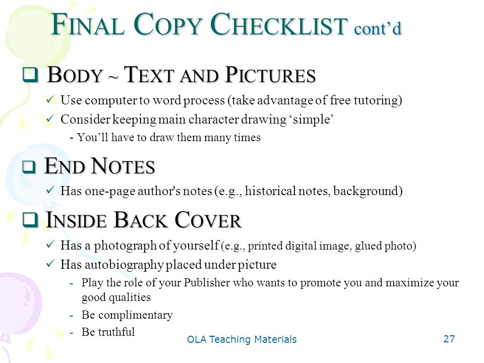 OLA Teaching Materials 27 F INAL C OPY C HECKLIST contd B ODY ~ T EXT AND P ICTURES B ODY ~ T EXT AND P ICTURES Use computer to word process (take advantage of free tutoring) Consider keeping main character drawing simple - Youll have to draw them many times E ND N OTES E ND N OTES Has one-page author s notes (e.g., historical notes, background) I NSIDE B ACK C OVER I NSIDE B ACK C OVER Has a photograph of yourself (e.g., printed digital image, glued photo) Has autobiography placed under picture - Play the role of your Publisher who wants to promote you and maximize your good qualities - Be complimentary - Be truthful