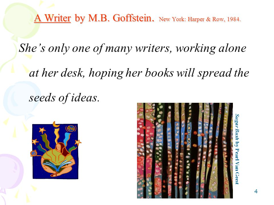4 A Writer by M.B. Goffstein. New York: Harper & Row, 1984. Shes only one of many writers, working alone at her desk, hoping her books will spread the