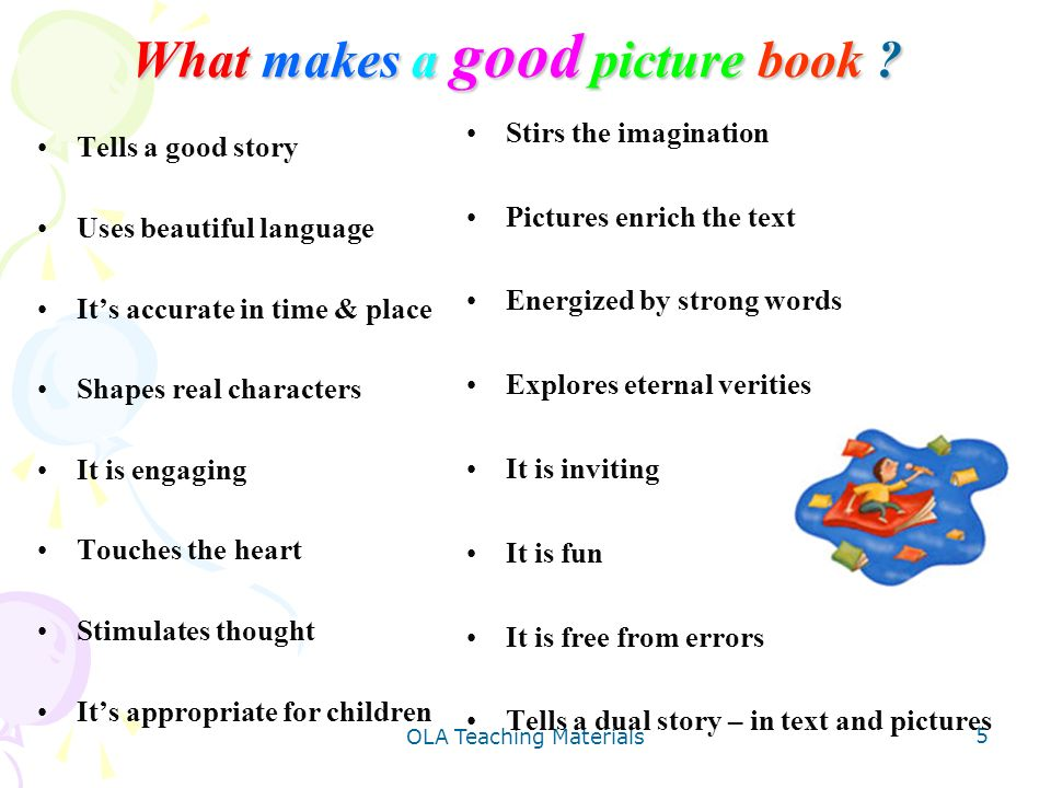 OLA Teaching Materials 5 What makes a good picture book ? Tells a good story Uses beautiful language Its accurate in time & place Shapes real characte