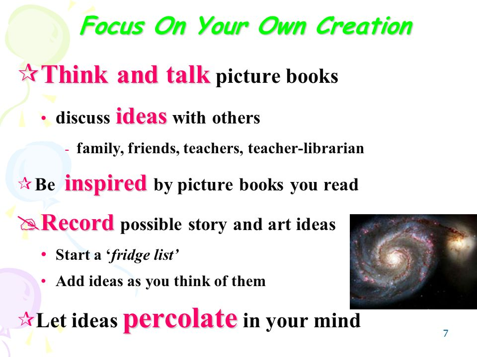 7 Focus On Your Own Creation Think and talk Think and talk picture books ideas discuss ideas with others - family, friends, teachers, teacher-librarian inspired Be inspired by picture books you read Record Record possible story and art ideas Start a fridge list Add ideas as you think of them percolate Let ideas percolate in your mind
