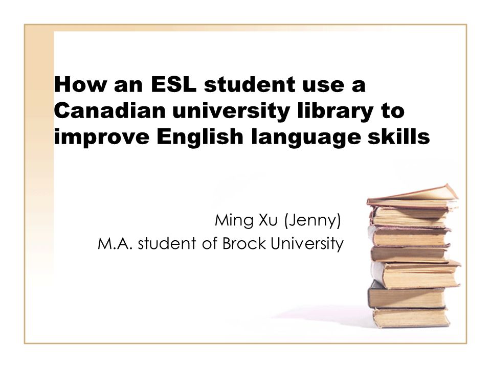 How an ESL student use a Canadian university library to improve English language skills Ming Xu (Jenny) M.A. student of Brock University