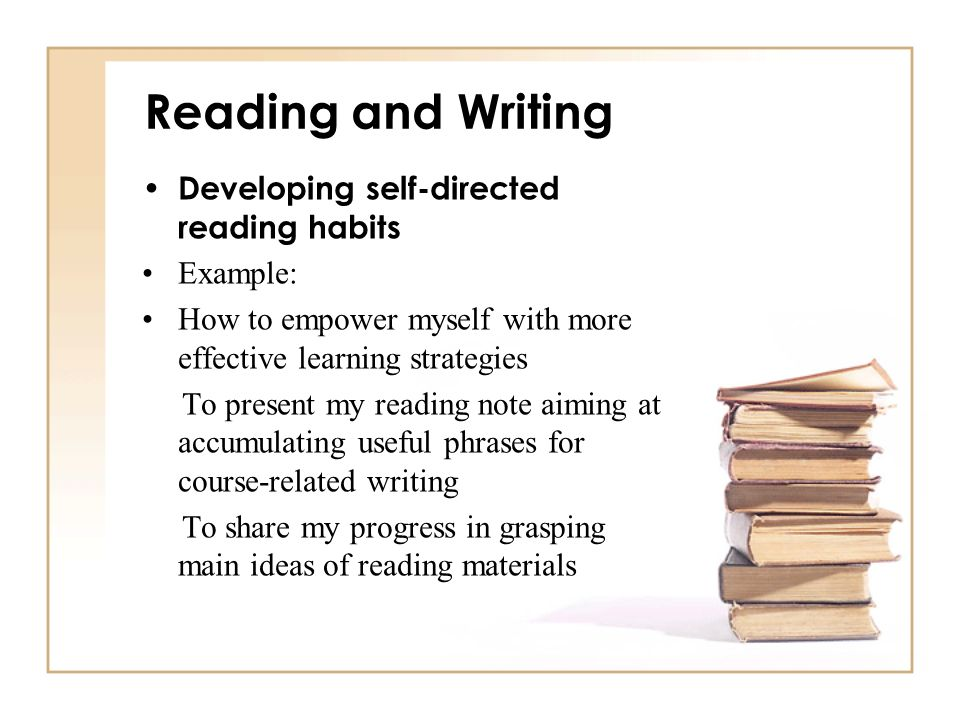 Reading and Writing Developing self-directed reading habits Example: How to empower myself with more effective learning strategies To present my readi