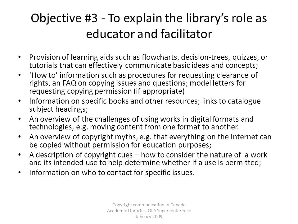 Copyright communication in Canada Academic Libraries. OLA Superconference January 2009 Objective #3 - To explain the librarys role as educator and fac