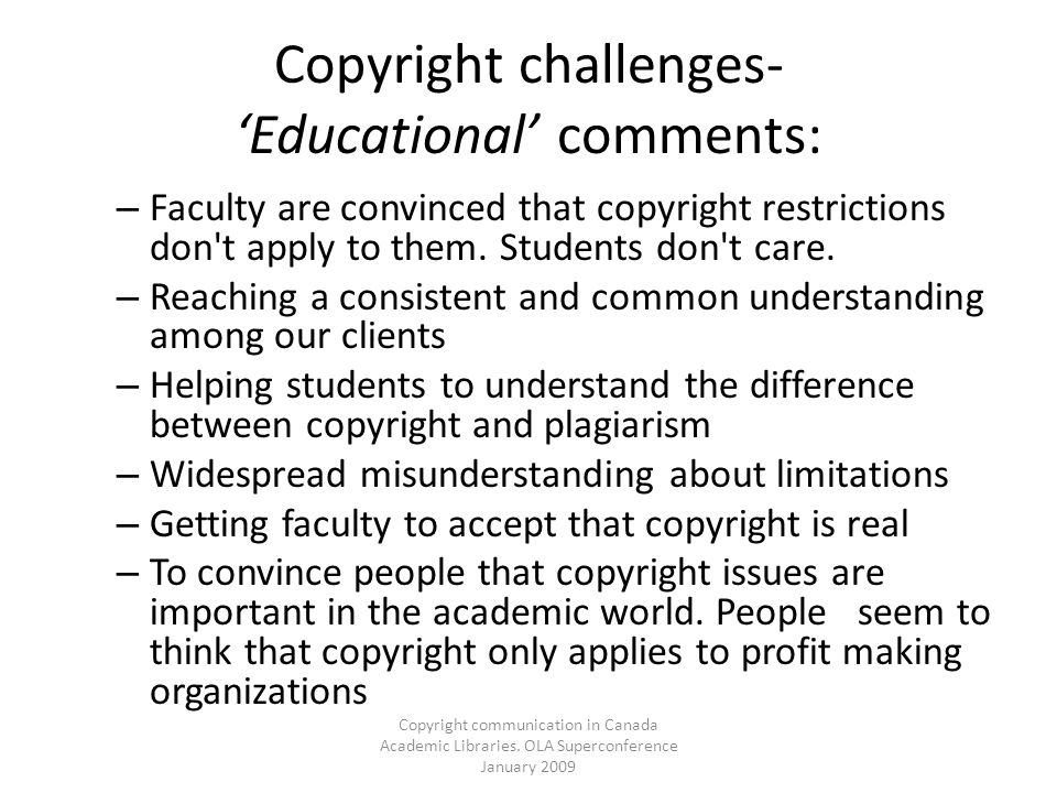 Copyright communication in Canada Academic Libraries. OLA Superconference January 2009 Copyright challenges- Educational comments: – Faculty are convi