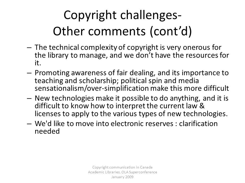Copyright communication in Canada Academic Libraries. OLA Superconference January 2009 Copyright challenges- Other comments (contd) – The technical co