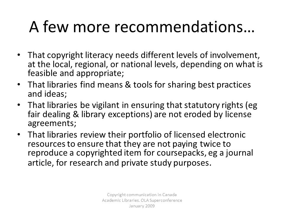 Copyright communication in Canada Academic Libraries. OLA Superconference January 2009 A few more recommendations… That copyright literacy needs diffe