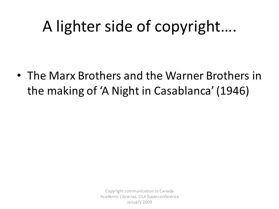 Copyright communication in Canada Academic Libraries. OLA Superconference January 2009 A lighter side of copyright…. The Marx Brothers and the Warner
