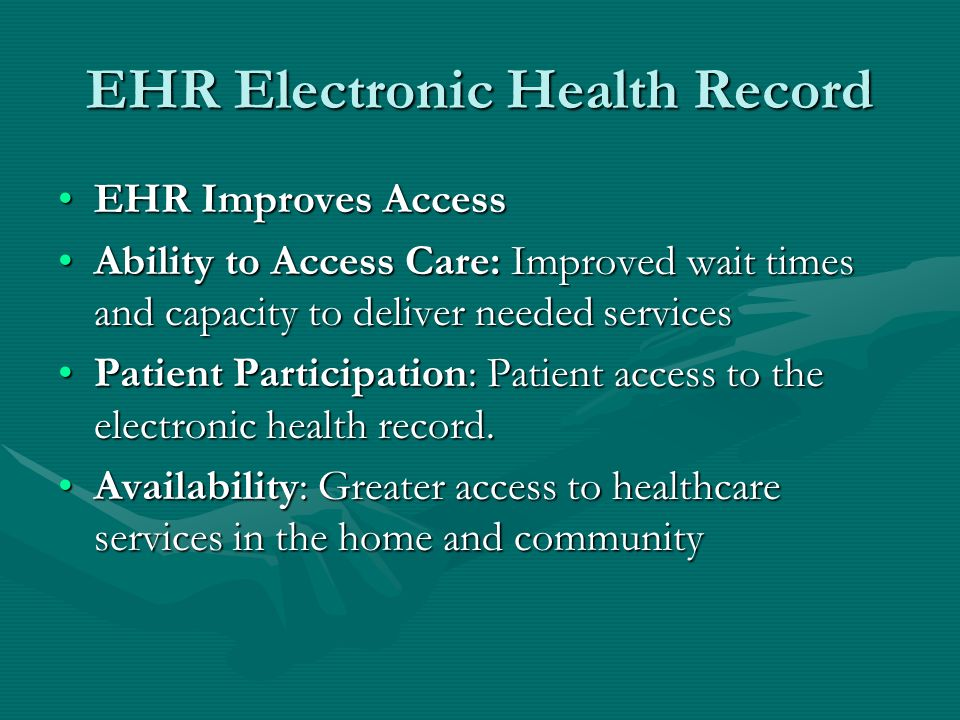 EHR Electronic Health Record EHR Improves AccessEHR Improves Access Ability to Access Care: Improved wait times and capacity to deliver needed servicesAbility to Access Care: Improved wait times and capacity to deliver needed services Patient Participation: Patient access to the electronic health record.Patient Participation: Patient access to the electronic health record.