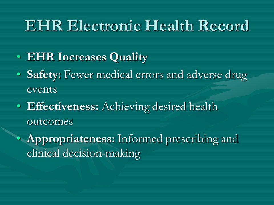 EHR Electronic Health Record EHR Increases QualityEHR Increases Quality Safety: Fewer medical errors and adverse drug eventsSafety: Fewer medical erro