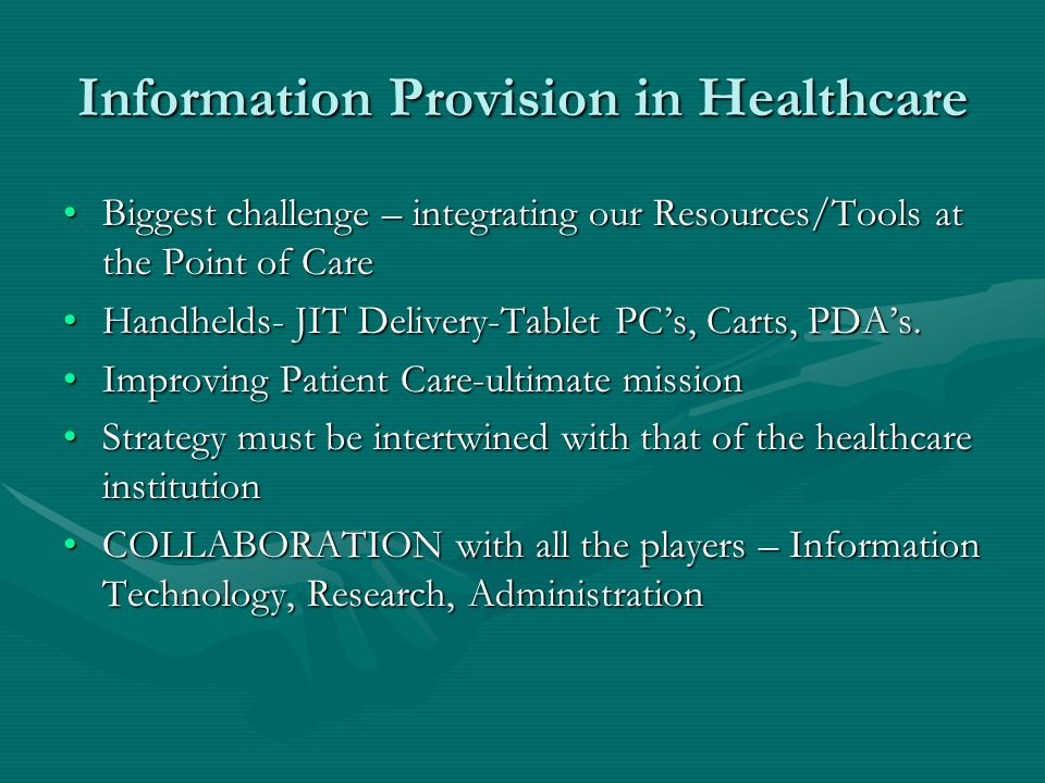 Information Provision in Healthcare Biggest challenge – integrating our Resources/Tools at the Point of CareBiggest challenge – integrating our Resources/Tools at the Point of Care Handhelds- JIT Delivery-Tablet PCs, Carts, PDAs.Handhelds- JIT Delivery-Tablet PCs, Carts, PDAs.