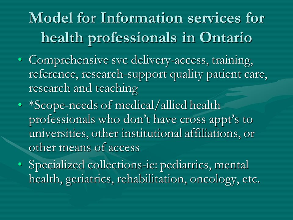 Model for Information services for health professionals in Ontario Comprehensive svc delivery-access, training, reference, research-support quality patient care, research and teachingComprehensive svc delivery-access, training, reference, research-support quality patient care, research and teaching *Scope-needs of medical/allied health professionals who dont have cross appts to universities, other institutional affiliations, or other means of access*Scope-needs of medical/allied health professionals who dont have cross appts to universities, other institutional affiliations, or other means of access Specialized collections-ie: pediatrics, mental health, geriatrics, rehabilitation, oncology, etc.Specialized collections-ie: pediatrics, mental health, geriatrics, rehabilitation, oncology, etc.