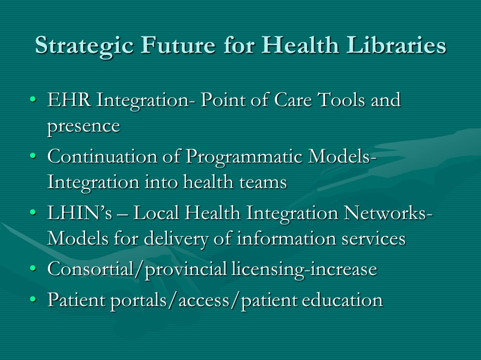 Strategic Future for Health Libraries EHR Integration- Point of Care Tools and presenceEHR Integration- Point of Care Tools and presence Continuation of Programmatic Models- Integration into health teamsContinuation of Programmatic Models- Integration into health teams LHINs – Local Health Integration Networks- Models for delivery of information servicesLHINs – Local Health Integration Networks- Models for delivery of information services Consortial/provincial licensing-increaseConsortial/provincial licensing-increase Patient portals/access/patient educationPatient portals/access/patient education