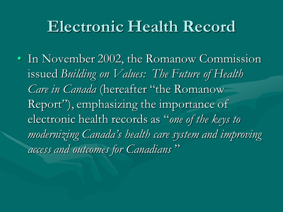 Electronic Health Record In November 2002, the Romanow Commission issued Building on Values: The Future of Health Care in Canada (hereafter the Romanow Report), emphasizing the importance of electronic health records as one of the keys to modernizing Canadas health care system and improving access and outcomes for CanadiansIn November 2002, the Romanow Commission issued Building on Values: The Future of Health Care in Canada (hereafter the Romanow Report), emphasizing the importance of electronic health records as one of the keys to modernizing Canadas health care system and improving access and outcomes for Canadians