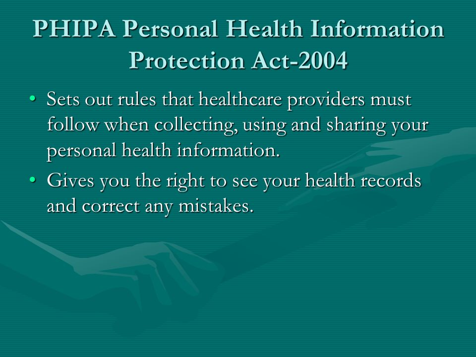 PHIPA Personal Health Information Protection Act-2004 Sets out rules that healthcare providers must follow when collecting, using and sharing your personal health information.Sets out rules that healthcare providers must follow when collecting, using and sharing your personal health information.