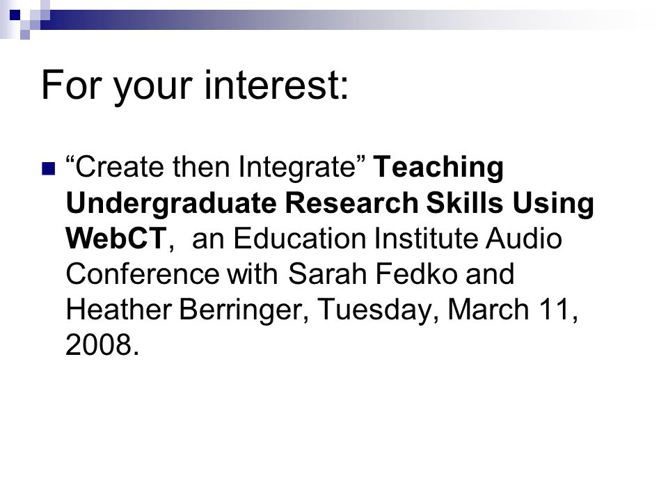 For your interest: Create then Integrate Teaching Undergraduate Research Skills Using WebCT, an Education Institute Audio Conference with Sarah Fedko and Heather Berringer, Tuesday, March 11, 2008.