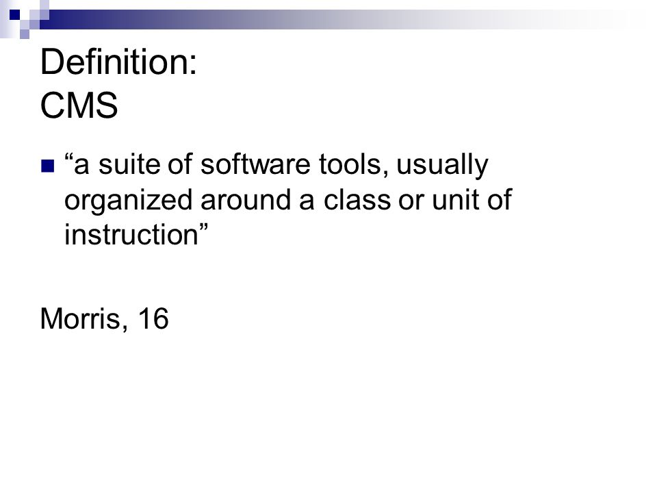 Definition: CMS a suite of software tools, usually organized around a class or unit of instruction Morris, 16