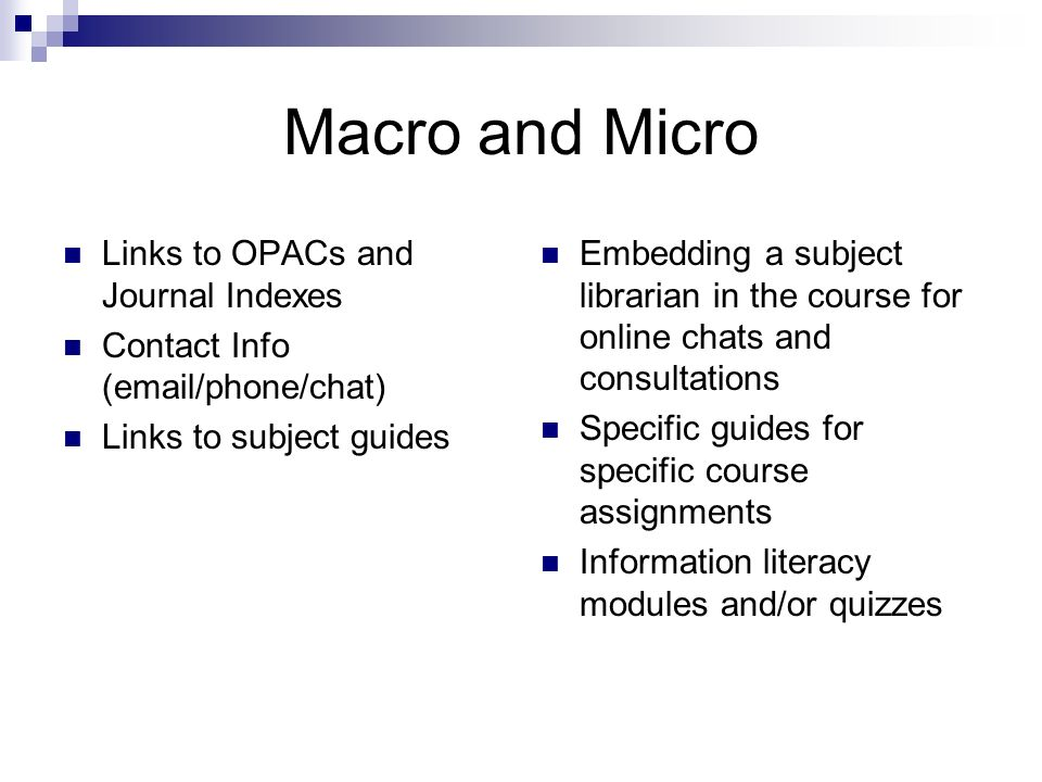 Macro and Micro Links to OPACs and Journal Indexes Contact Info (email/phone/chat) Links to subject guides Embedding a subject librarian in the course for online chats and consultations Specific guides for specific course assignments Information literacy modules and/or quizzes