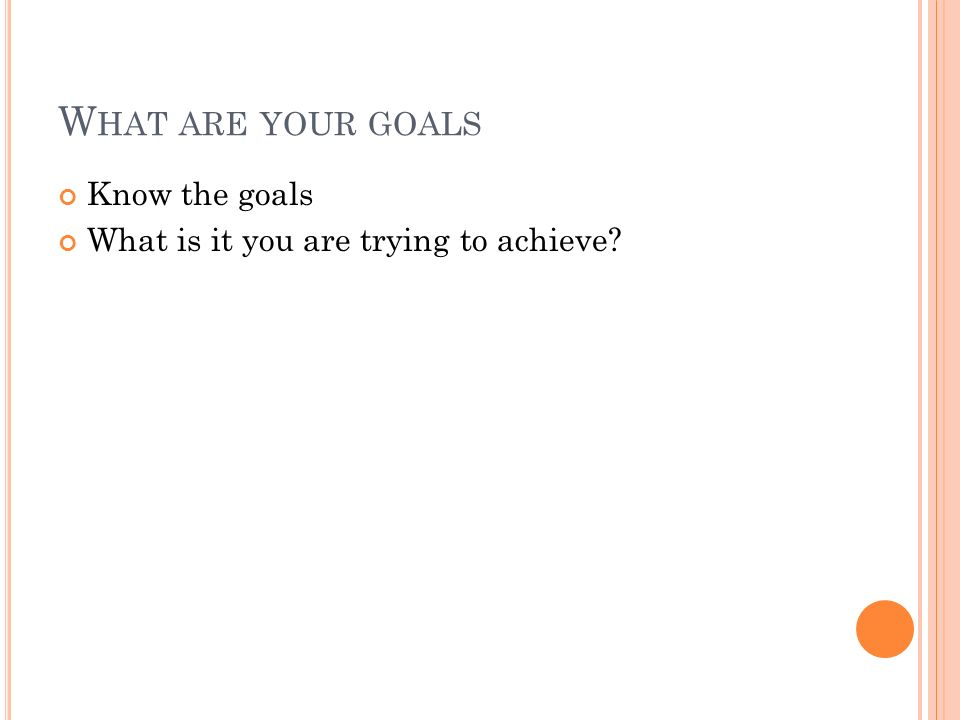 W HAT ARE YOUR GOALS Know the goals What is it you are trying to achieve