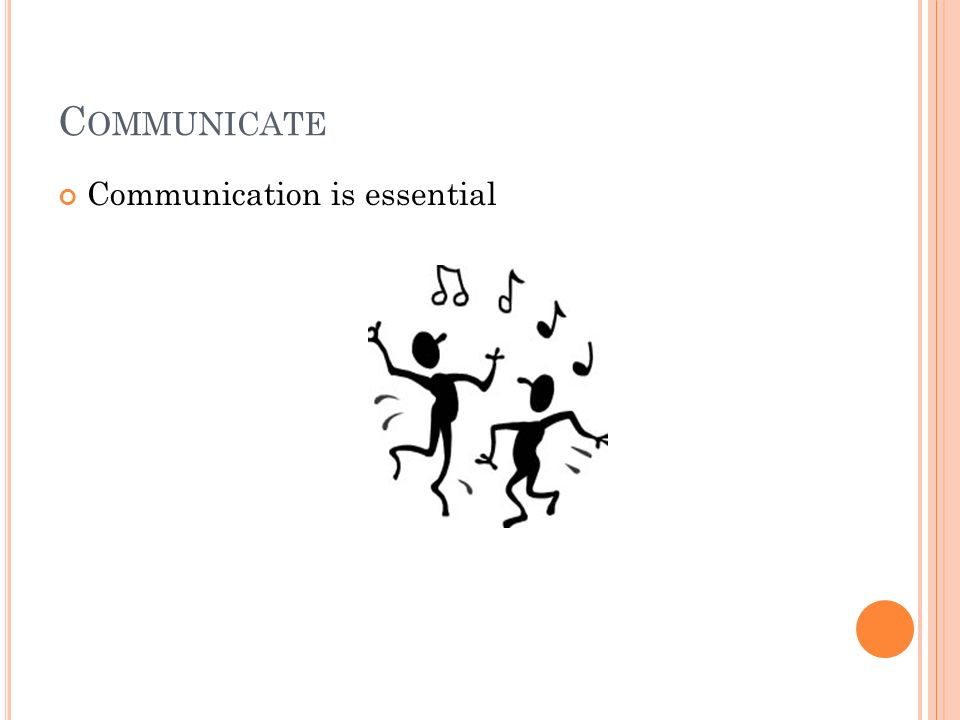 C OMMUNICATE Communication is essential