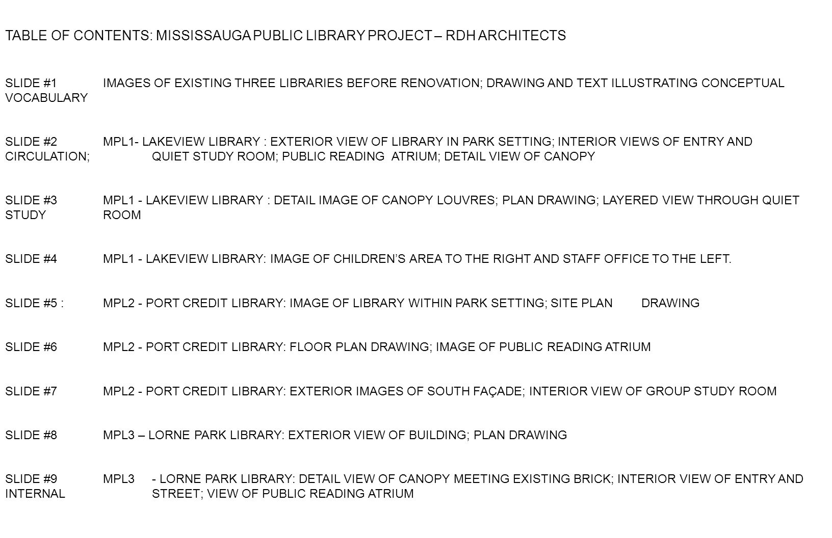 TABLE OF CONTENTS: MISSISSAUGA PUBLIC LIBRARY PROJECT – RDH ARCHITECTS SLIDE #1 IMAGES OF EXISTING THREE LIBRARIES BEFORE RENOVATION; DRAWING AND TEXT ILLUSTRATING CONCEPTUAL VOCABULARY SLIDE #2 MPL1- LAKEVIEW LIBRARY : EXTERIOR VIEW OF LIBRARY IN PARK SETTING; INTERIOR VIEWS OF ENTRY AND CIRCULATION; QUIET STUDY ROOM; PUBLIC READING ATRIUM; DETAIL VIEW OF CANOPY SLIDE #3 MPL1 - LAKEVIEW LIBRARY : DETAIL IMAGE OF CANOPY LOUVRES; PLAN DRAWING; LAYERED VIEW THROUGH QUIET STUDY ROOM SLIDE #4 MPL1 - LAKEVIEW LIBRARY: IMAGE OF CHILDRENS AREA TO THE RIGHT AND STAFF OFFICE TO THE LEFT.