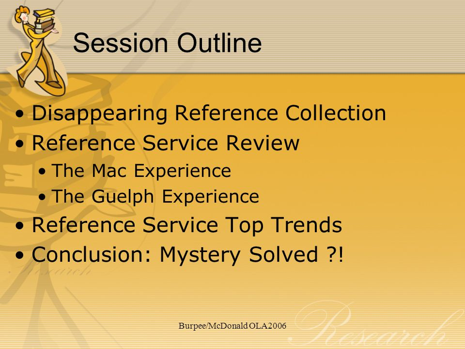Burpee/McDonald OLA2006 Session Outline Disappearing Reference Collection Reference Service Review The Mac Experience The Guelph Experience Reference Service Top Trends Conclusion: Mystery Solved !