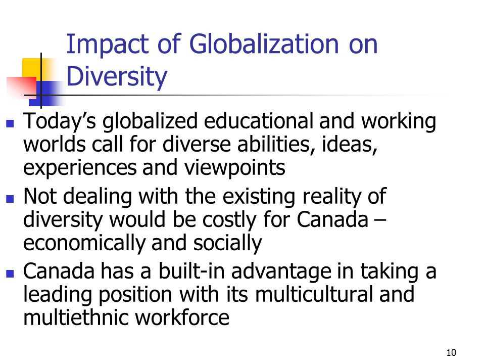 10 Impact of Globalization on Diversity Todays globalized educational and working worlds call for diverse abilities, ideas, experiences and viewpoints Not dealing with the existing reality of diversity would be costly for Canada – economically and socially Canada has a built-in advantage in taking a leading position with its multicultural and multiethnic workforce