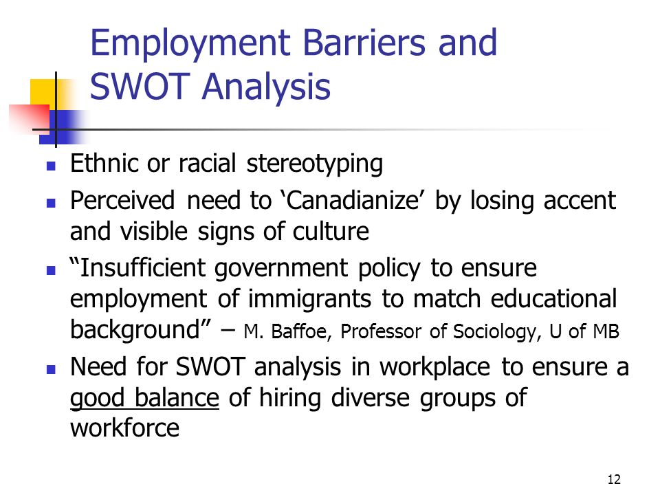 12 Employment Barriers and SWOT Analysis Ethnic or racial stereotyping Perceived need to Canadianize by losing accent and visible signs of culture Insufficient government policy to ensure employment of immigrants to match educational background – M.