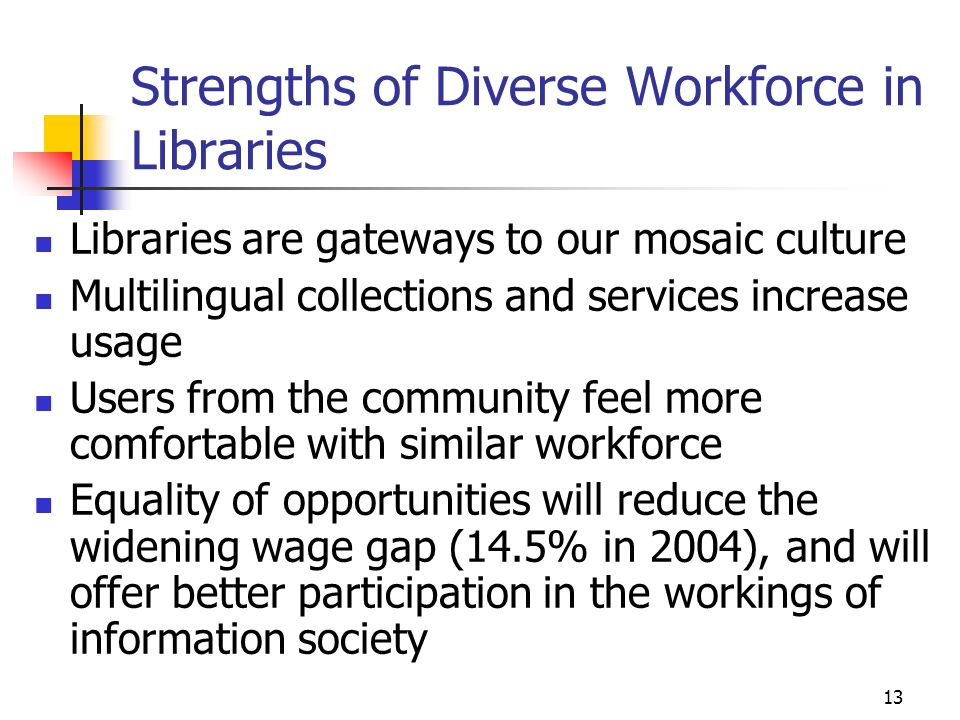 13 Strengths of Diverse Workforce in Libraries Libraries are gateways to our mosaic culture Multilingual collections and services increase usage Users from the community feel more comfortable with similar workforce Equality of opportunities will reduce the widening wage gap (14.5% in 2004), and will offer better participation in the workings of information society